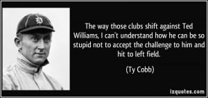 The way those clubs shift against Ted Williams, I can't understand how ...