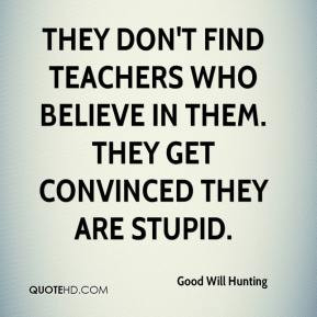 Good Will Hunting - They don't find teachers who believe in them. They ...