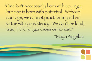 Maya Angelou Quote - One isn't' necessarily born with courage, but one ...