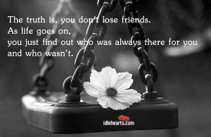 The Truth Is, You Don't Lose Friends…