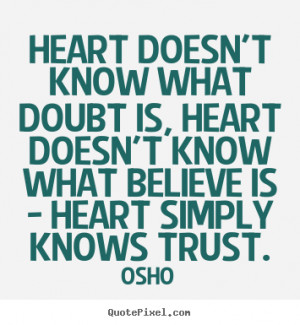 ... know what doubt is, heart doesn't.. Osho greatest inspirational quotes