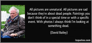 are unnatural. All pictures are sad because they're about dead people ...
