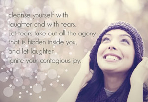 Cleanse yourself with laughter and with tears. Let tears take out all ...