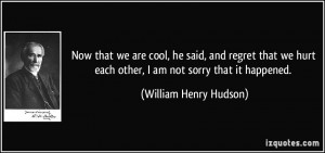 ... hurt each other, I am not sorry that it happened. - William Henry