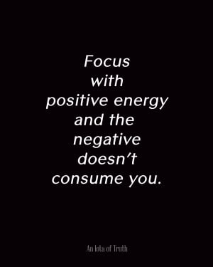 Focus with positive energy and the negative doesn't consume you.