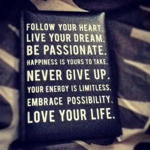 ... Give Up. Your Energy Is Limitless. Embrace Possibility. Love Your Life