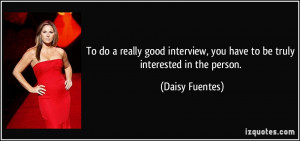 To do a really good interview, you have to be truly interested in the ...