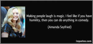 ... have humility, then you can do anything in comedy. - Amanda Seyfried