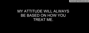 my attitude will alwaysbe based on how youtreat me. , Pictures