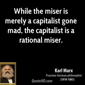 ... is merely a capitalist gone mad, the capitalist is a rational miser