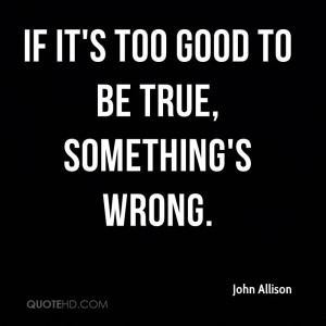 If it's too good to be true, something's wrong.