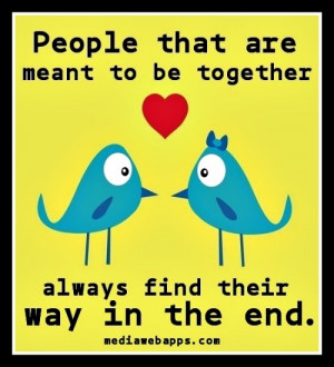 Quotes / People that are meant to be together always find their way in ...