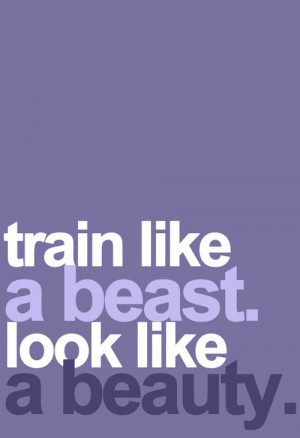 Train like a beast. Look like a beauty .