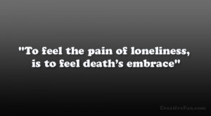 """To feel the pain of loneliness, is to feel death's embrace"""""""