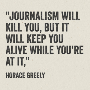 Journalism will kill you, but it will keep you alive while you're at ...