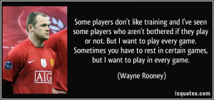 Some players don't like training and I've seen some players who aren't ...