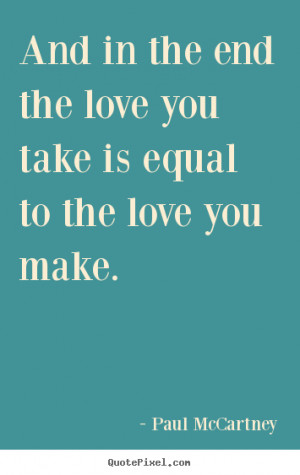 Quotes about love - And in the end the love you take is equal to the ...