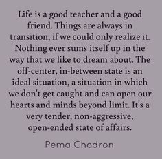 Life is a good teacher and a good friend. Things... - Pema Chodron
