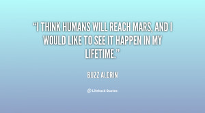 think humans will reach Mars, and I would like to see it happen in ...