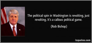 ... revolting, just revolting. It's a callous political game. - Rob Bishop