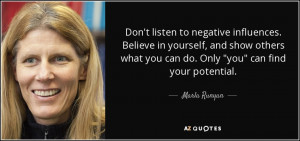 Don't listen to negative influences. Believe in yourself, and show ...
