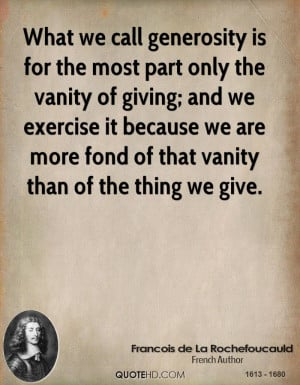 What we call generosity is for the most part only the vanity of giving ...