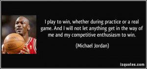 play to win, whether during practice or a real game. And I will not ...