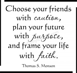 Choose your friends with caution... Thomas S. Monson