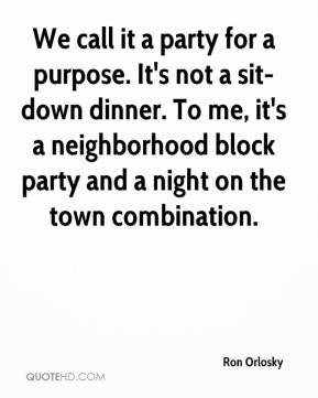 We call it a party for a purpose. It's not a sit-down dinner. To me ...