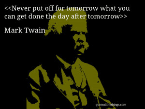 Never put off for tomorrow what you can get done the day after ...