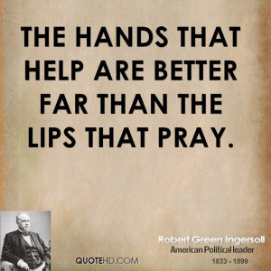 The hands that help are better far than the lips that pray.