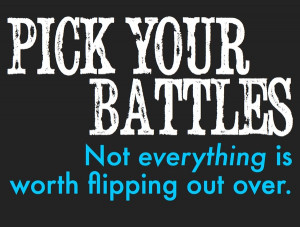 Know when to pick your battles and know when to let it go ...   Chart Pick Your Battles