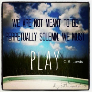 ... We are not meant to be perpetually solemn. We must PLAY.