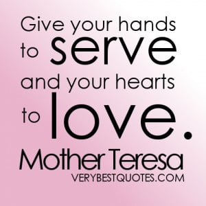 Give your hands to serve and your hearts to love. Mother Teresa quotes
