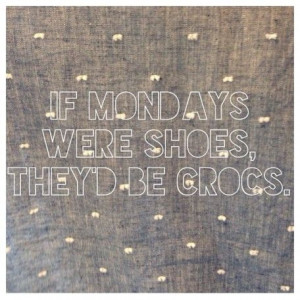 Enough to more than a collection of Mondays Are Like Quotes exchanges.