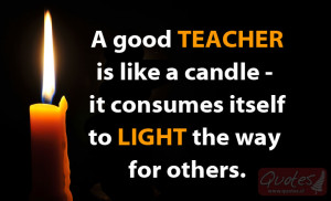 good TEACHER is like a candle – it consumes itself to LIGHT the ...