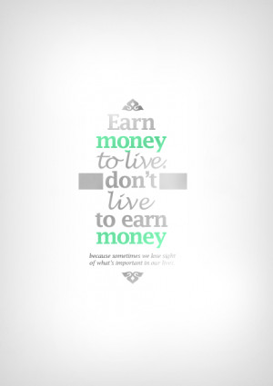Earn Money To Live - Don't Live To Earn Money - Because Sometimes We ...