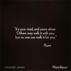 ... for the ones who walk it with me too though!! #Rumi #Poetry #Quotes