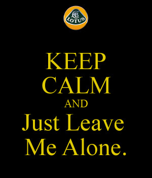Keep Calm And Just Leave Alone
