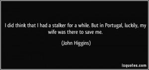 ... But in Portugal, luckily, my wife was there to save me. - John Higgins