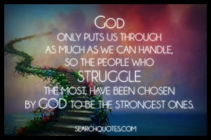 God only puts us through as much as we can handle, so the people who ...