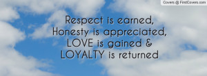... is earned, Honesty is appreciated,LOVE is gained & LOYALTY is returned