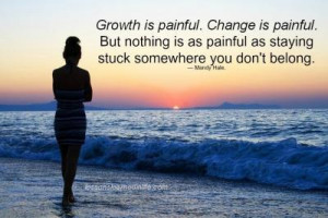 Growth is painful. Change is painful, but nothing is as painful as ...