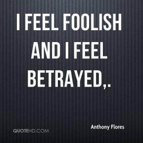 anthony-flores-quote-i-feel-foolish-and-i-feel-betrayed.jpg