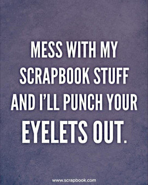 mess with my scrapbook stuff and ill punch your eyelets out