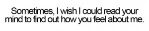 Sometimes, i wish i could read your mind to find out how you feel ...