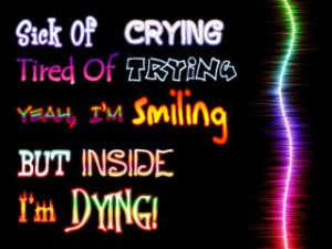 Sick of crying.Tired of trying. Yeah, Im smiling But inside Im dying