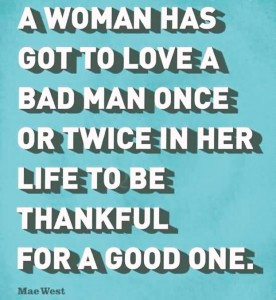quote-a-woman-has-got-to-love-a-bad-man-once-or-twice-in-her-life-to ...