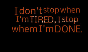 Quotes Picture: i don't stop when i'm tired, i stop whem i'm done