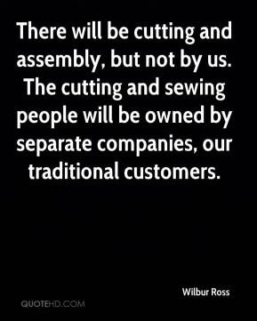 Wilbur Ross - There will be cutting and assembly, but not by us. The ...